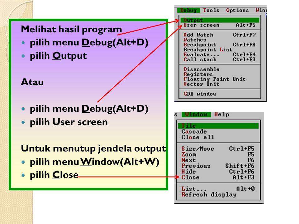 Melihat hasil program pilih menu Debug(Alt+D) pilih Output Atau pilih menu Debug(Alt+D) pilih User screen Untuk menutup jendela output pilih menu Window(Alt+W) pilih Close