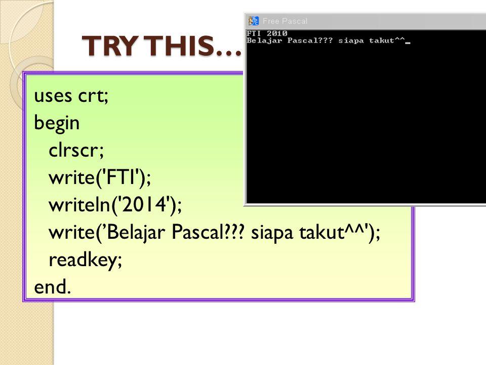 TRY THIS…….uses crt; begin clrscr; write( FTI ); writeln( 2014 ); write('Belajar Pascal??.