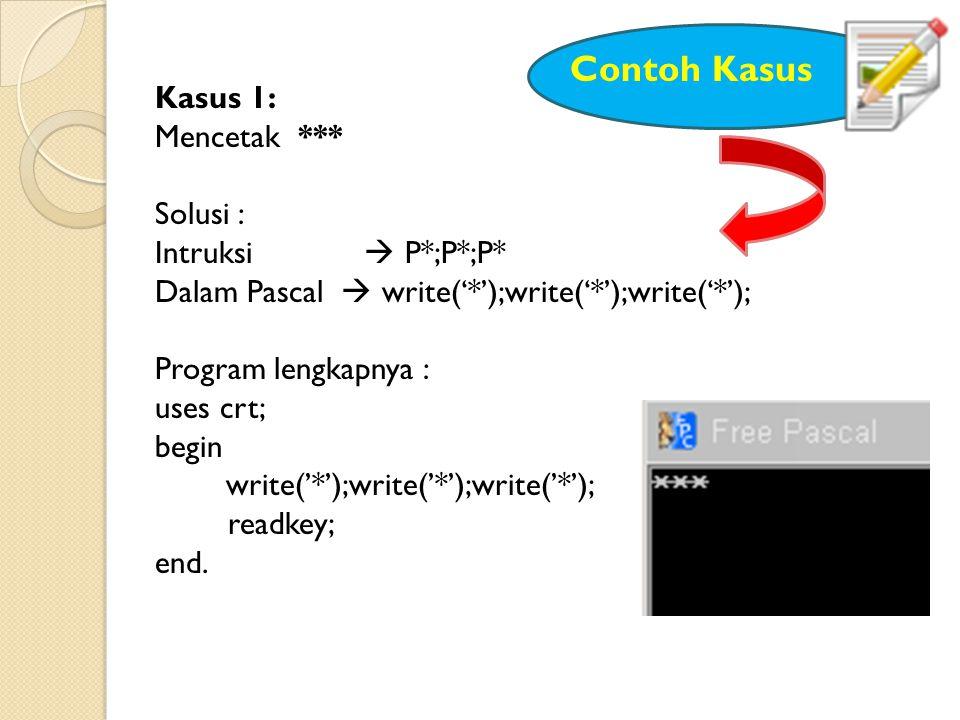 Kasus 1: Mencetak *** Solusi : Intruksi  P*;P*;P* Dalam Pascal  write('*');write('*');write('*'); Program lengkapnya : uses crt; begin write('*');write('*');write('*'); readkey; end.