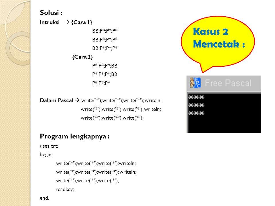 Solusi : Intruksi  {Cara 1} BB;P*;P*;P* {Cara 2} P*;P*;P*;BB P*;P*;P* Dalam Pascal  write('*');write('*');write('*'); writeln; write('*');write('*');write('*'); writeln; write('*');write('*');write('*'); Program lengkapnya : uses crt; begin write('*');write('*');write('*');writeln; write('*');write('*');write('*'); readkey; end.