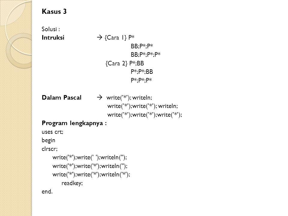 Kasus 3 Solusi : Intruksi  {Cara 1} P* BB;P*;P* BB;P*;P*;P* {Cara 2} P*;BB P*;P*;BB P*;P*;P* Dalam Pascal  write('*'); writeln; write('*');write('*'); writeln; write('*');write('*');write('*'); Program lengkapnya : uses crt; begin clrscr; write( * );write( );writeln( ); write( * );write( * );writeln( ); write( * );write( * );writeln( * ); readkey; end.