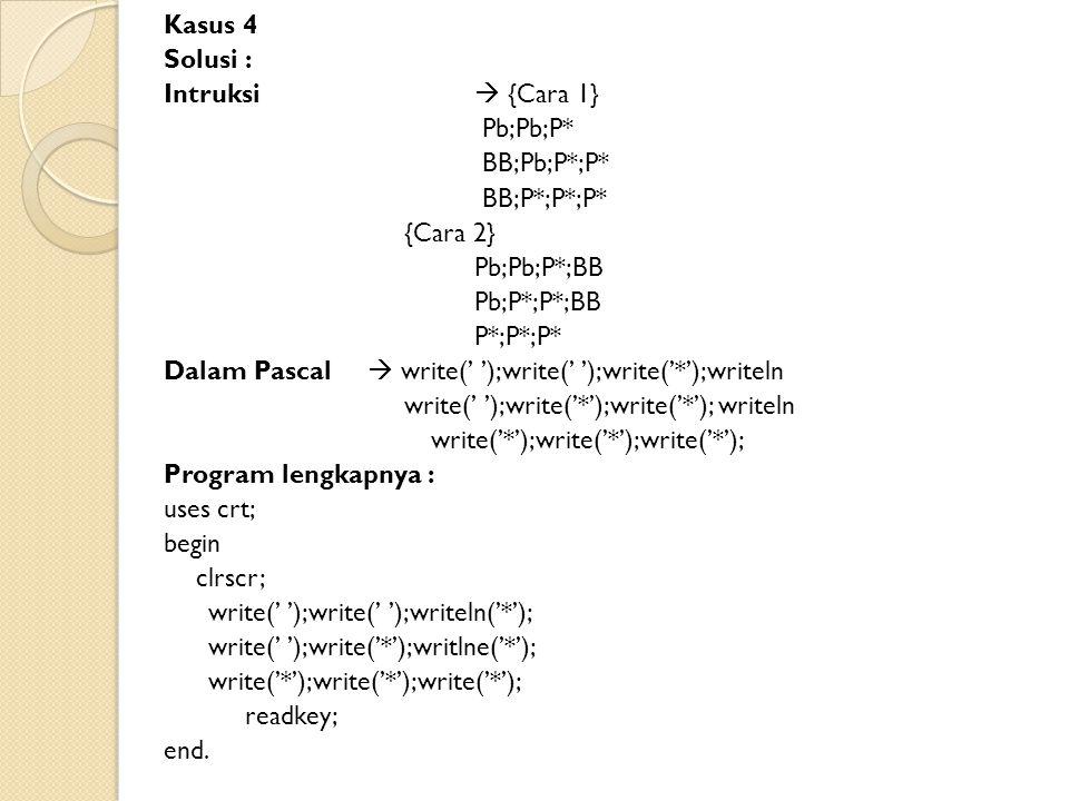 Kasus 4 Solusi : Intruksi  {Cara 1} Pb;Pb;P* BB;Pb;P*;P* BB;P*;P*;P* {Cara 2} Pb;Pb;P*;BB Pb;P*;P*;BB P*;P*;P* Dalam Pascal  write(' ');write(' ');write('*');writeln write(' ');write('*');write('*'); writeln write('*');write('*');write('*'); Program lengkapnya : uses crt; begin clrscr; write(' ');write(' ');writeln('*'); write(' ');write('*');writlne('*'); write('*');write('*');write('*'); readkey; end.