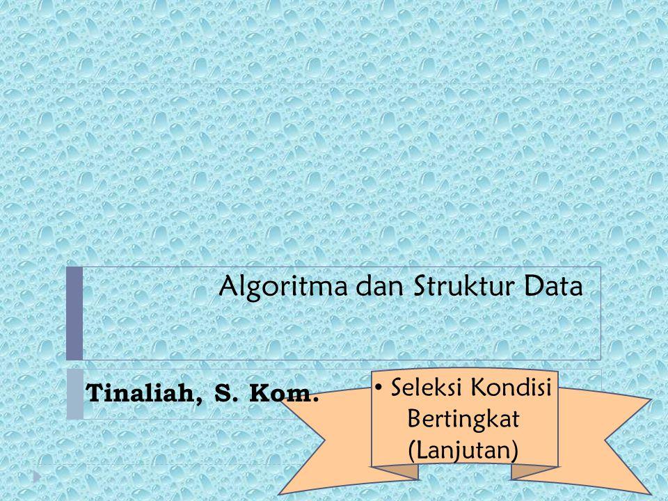 Algoritma dan Struktur Data Tinaliah, S. Kom. Seleksi Kondisi Bertingkat (Lanjutan)
