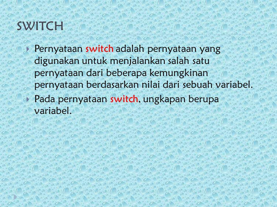 SWITCH  Pernyataan switch adalah pernyataan yang digunakan untuk menjalankan salah satu pernyataan dari beberapa kemungkinan pernyataan berdasarkan nilai dari sebuah variabel.