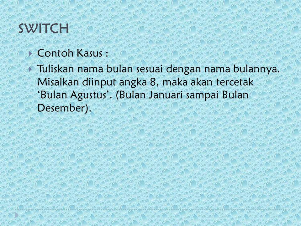 SWITCH  Contoh Kasus :  Tuliskan nama bulan sesuai dengan nama bulannya. Misalkan diinput angka 8, maka akan tercetak 'Bulan Agustus'. (Bulan Januar