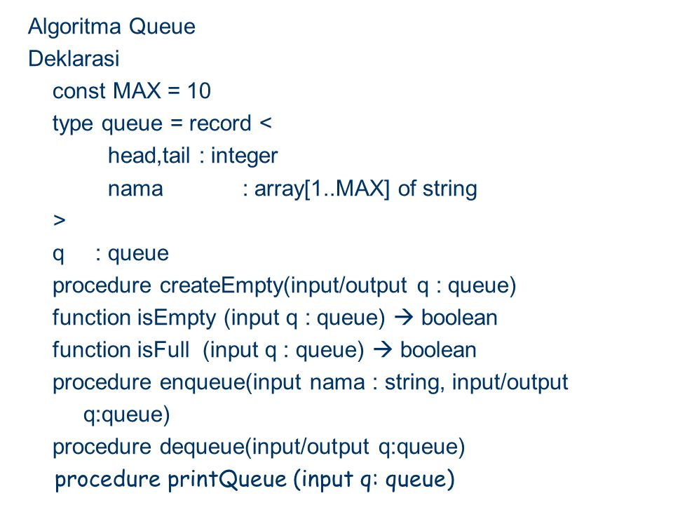 Algoritma Queue Deklarasi const MAX = 10 type queue = record < head,tail : integer nama : array[1..MAX] of string > q: queue procedure createEmpty(inp