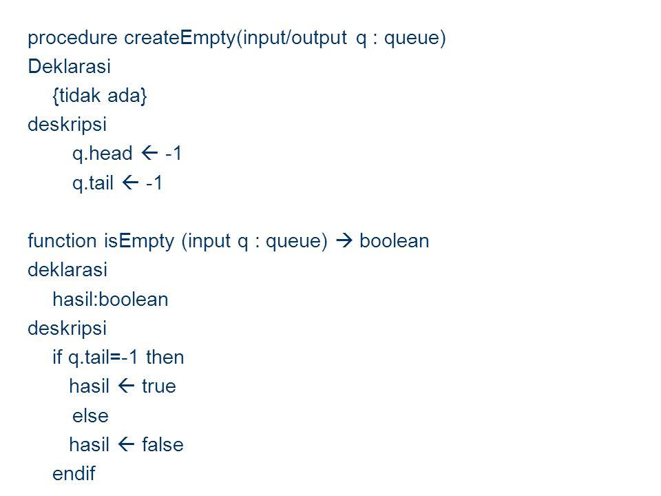 procedure createEmpty(input/output q : queue) Deklarasi {tidak ada} deskripsi q.head  -1 q.tail  -1 function isEmpty (input q : queue)  boolean dek