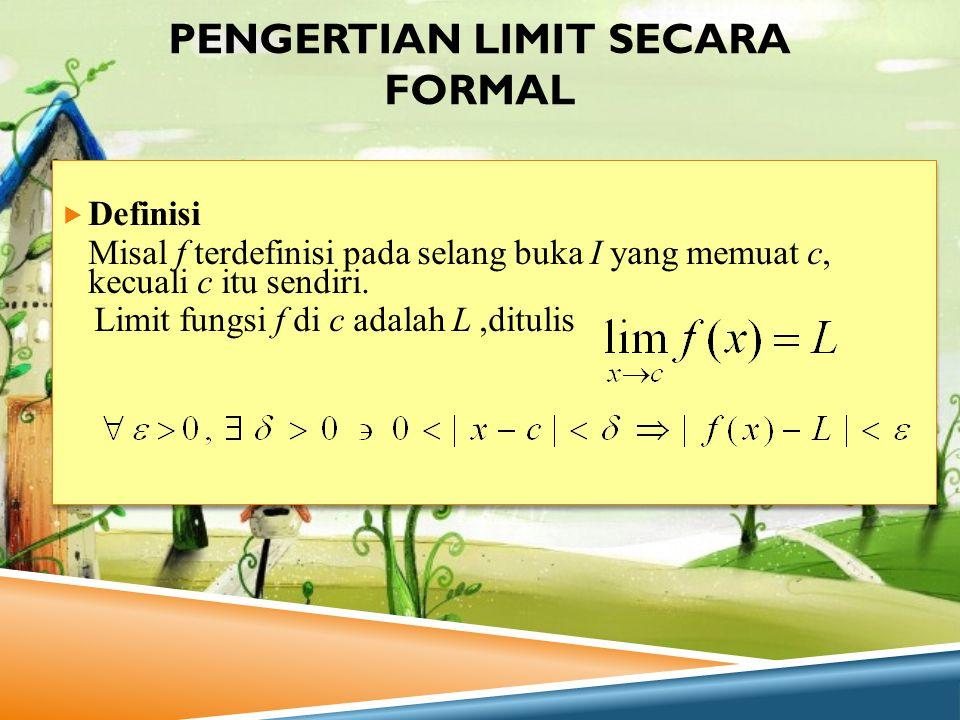 PENGERTIAN LIMIT SECARA FORMAL  Definisi Misal f terdefinisi pada selang buka I yang memuat c, kecuali c itu sendiri. Limit fungsi f di c adalah L,di