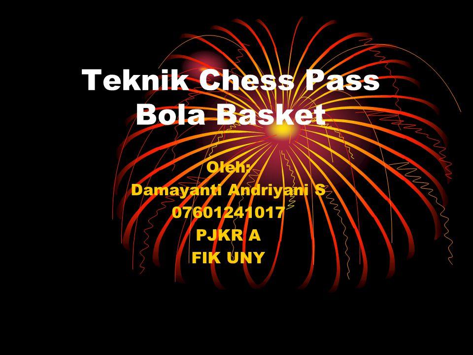Teknik Chess Pass Bola Basket Oleh: Damayanti Andriyani S 07601241017 PJKR A FIK UNY