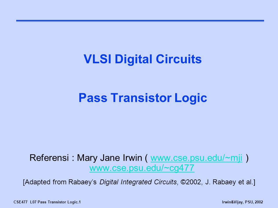 CSE477 L07 Pass Transistor Logic.1Irwin&Vijay, PSU, 2002 VLSI Digital Circuits Pass Transistor Logic Referensi : Mary Jane Irwin ( www.cse.psu.edu/~mji ) www.cse.psu.edu/~cg477www.cse.psu.edu/~mji www.cse.psu.edu/~cg477 [Adapted from Rabaey's Digital Integrated Circuits, ©2002, J.