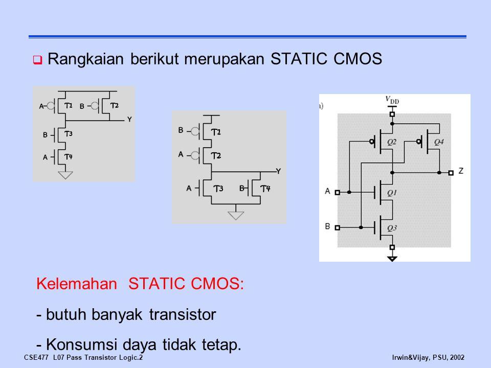 CSE477 L07 Pass Transistor Logic.2Irwin&Vijay, PSU, 2002  Rangkaian berikut merupakan STATIC CMOS Kelemahan STATIC CMOS: - butuh banyak transistor -
