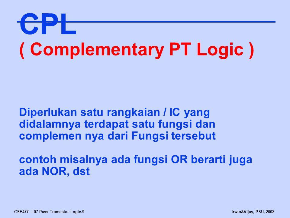 CSE477 L07 Pass Transistor Logic.10Irwin&Vijay, PSU, 2002 Differential / Complementary PT Logic (CPL) A B A B PT Network F A B A B Inverse PT Network F F F F2 .