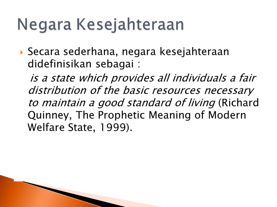  Secara sederhana, negara kesejahteraan didefinisikan sebagai : is a state which provides all individuals a fair distribution of the basic resources necessary to maintain a good standard of living (Richard Quinney, The Prophetic Meaning of Modern Welfare State, 1999).