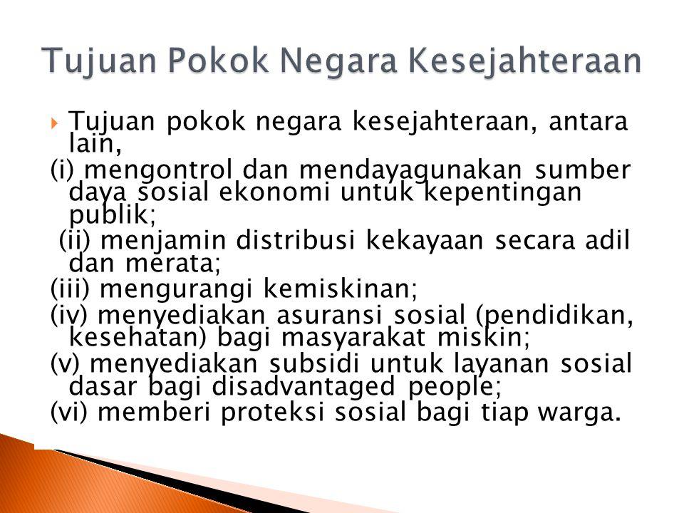  Tujuan pokok negara kesejahteraan, antara lain, (i) mengontrol dan mendayagunakan sumber daya sosial ekonomi untuk kepentingan publik; (ii) menjamin distribusi kekayaan secara adil dan merata; (iii) mengurangi kemiskinan; (iv) menyediakan asuransi sosial (pendidikan, kesehatan) bagi masyarakat miskin; (v) menyediakan subsidi untuk layanan sosial dasar bagi disadvantaged people; (vi) memberi proteksi sosial bagi tiap warga.