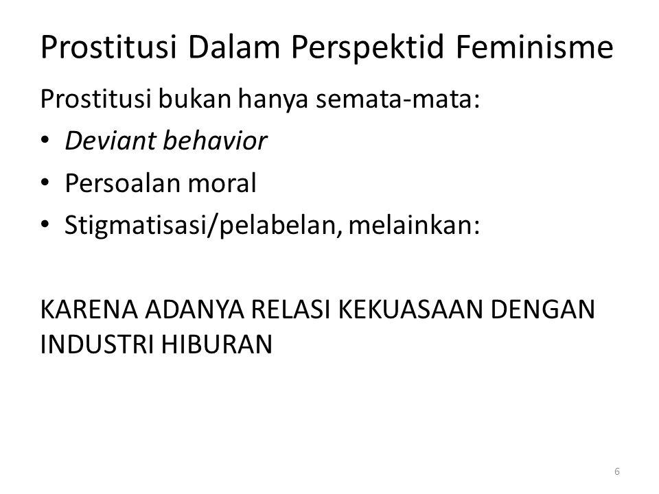 Prostitusi Dalam Perspektid Feminisme Prostitusi bukan hanya semata-mata: Deviant behavior Persoalan moral Stigmatisasi/pelabelan, melainkan: KARENA ADANYA RELASI KEKUASAAN DENGAN INDUSTRI HIBURAN 6