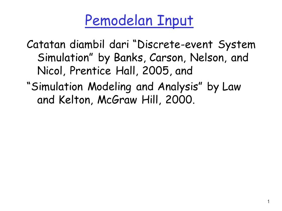 "1 Pemodelan Input Catatan diambil dari ""Discrete-event System Simulation"" by Banks, Carson, Nelson, and Nicol, Prentice Hall, 2005, and ""Simulation Mo"