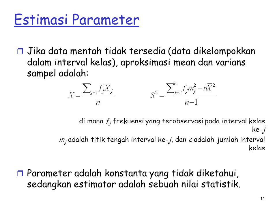 11 Estimasi Parameter r Jika data mentah tidak tersedia (data dikelompokkan dalam interval kelas), aproksimasi mean dan varians sampel adalah: di mana