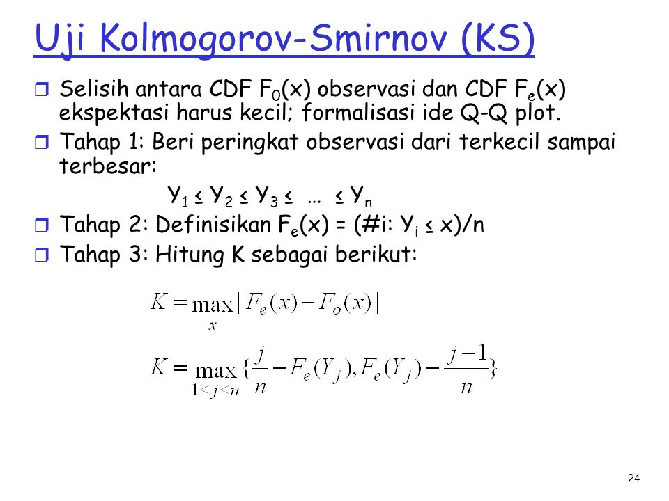 24 Uji Kolmogorov-Smirnov (KS) r Selisih antara CDF F 0 (x) observasi dan CDF F e (x) ekspektasi harus kecil; formalisasi ide Q-Q plot. r Tahap 1: Ber