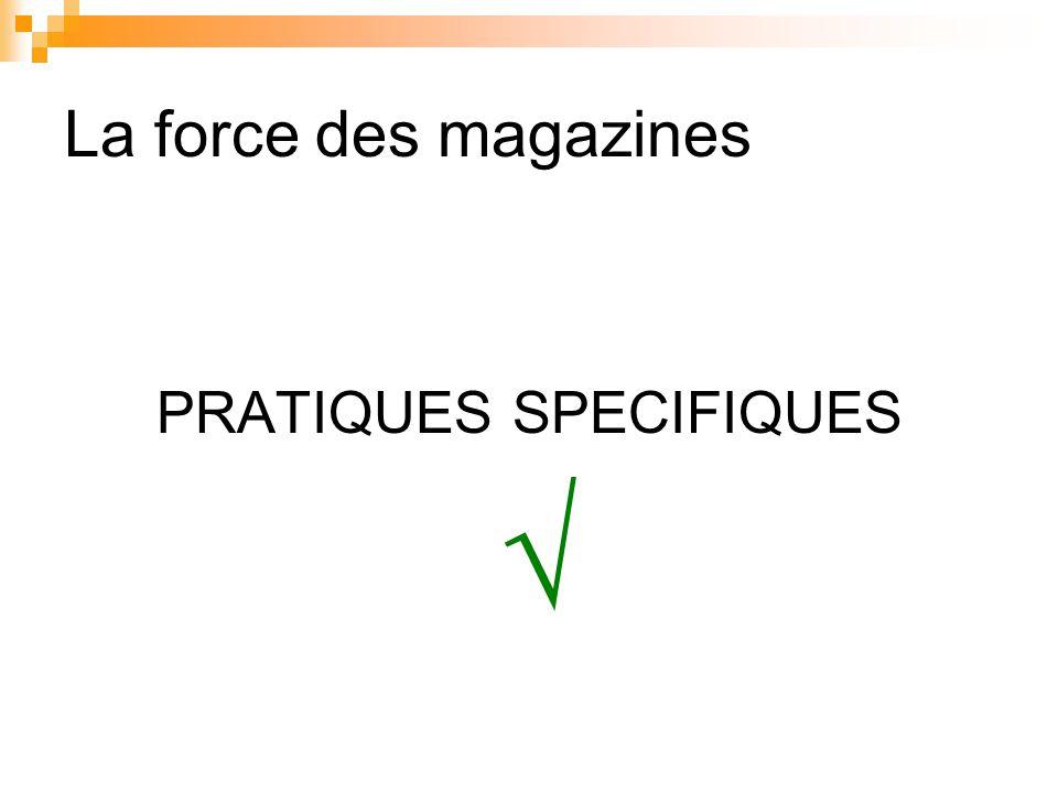 La force des magazines PRATIQUES SPECIFIQUES √