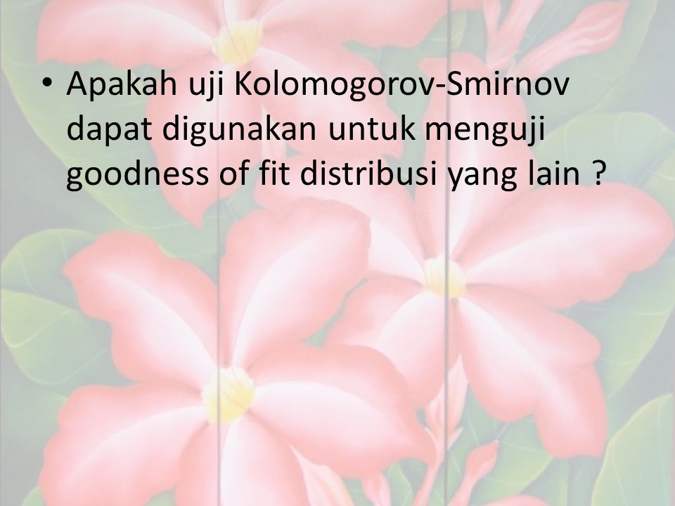 Apakah uji Kolomogorov-Smirnov dapat digunakan untuk menguji goodness of fit distribusi yang lain ?