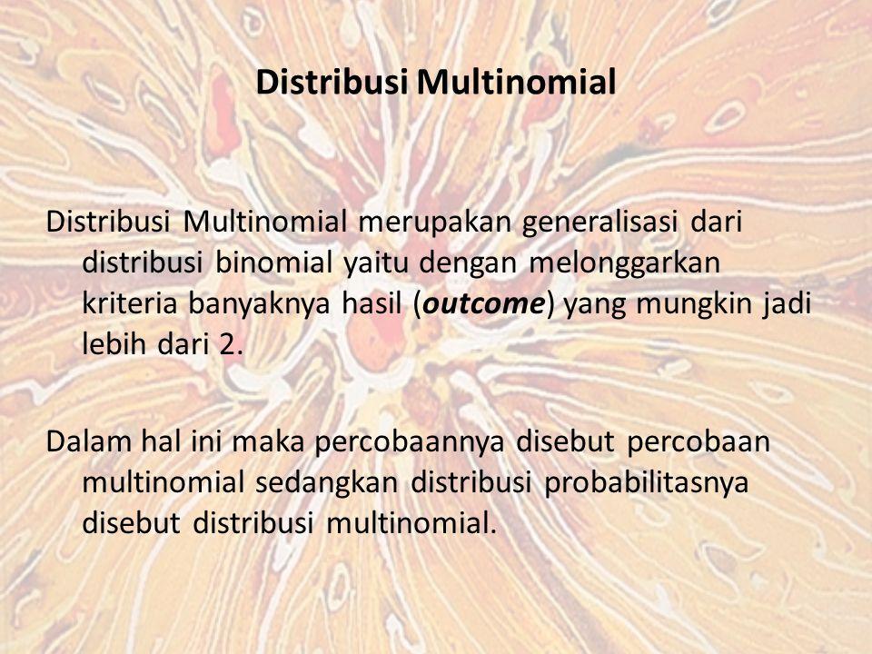 Distribusi Multinomial Distribusi Multinomial merupakan generalisasi dari distribusi binomial yaitu dengan melonggarkan kriteria banyaknya hasil (outcome) yang mungkin jadi lebih dari 2.