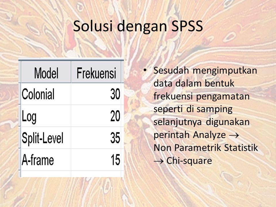 Solusi dengan SPSS Sesudah mengimputkan data dalam bentuk frekuensi pengamatan seperti di samping selanjutnya digunakan perintah Analyze  Non Parametrik Statistik  Chi-square