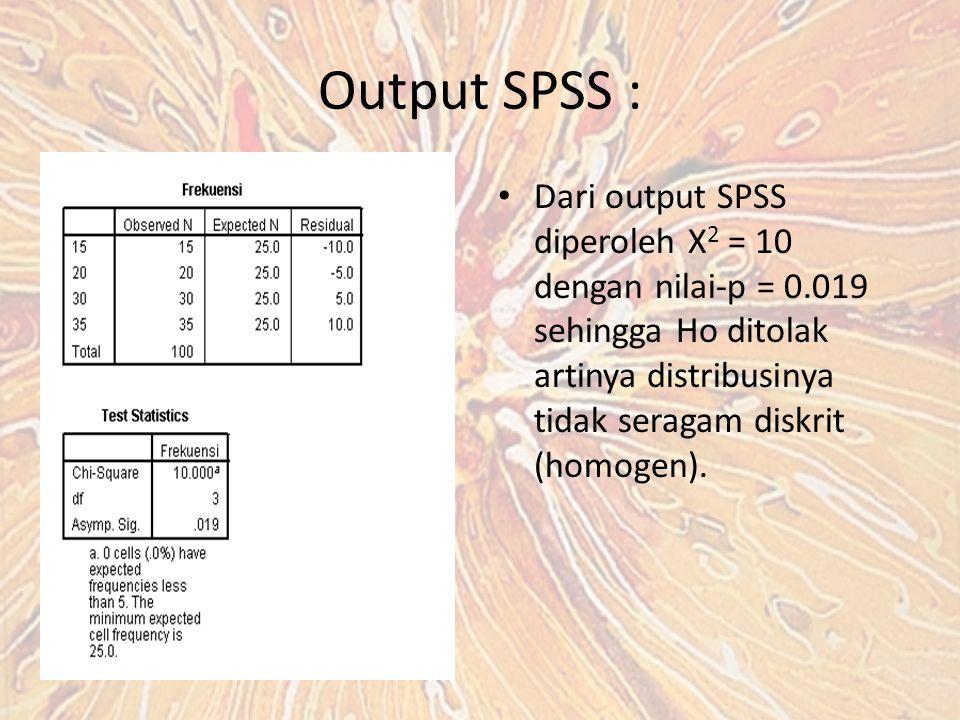 Output SPSS : Dari output SPSS diperoleh X 2 = 10 dengan nilai-p = 0.019 sehingga Ho ditolak artinya distribusinya tidak seragam diskrit (homogen).