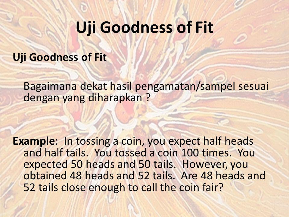 Uji Goodness of Fit Bagaimana dekat hasil pengamatan/sampel sesuai dengan yang diharapkan .