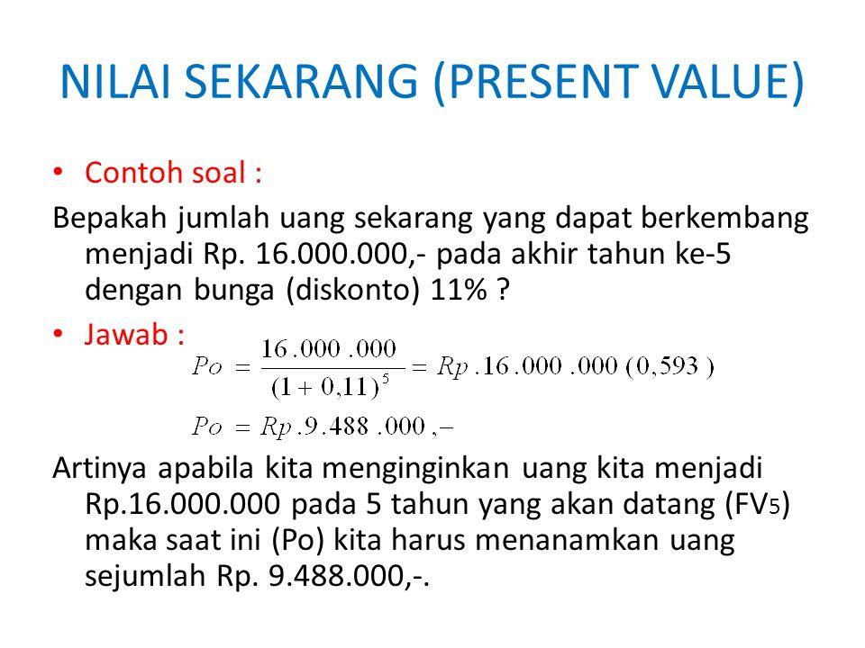 NILAI SEKARANG (PRESENT VALUE) Contoh soal : Bepakah jumlah uang sekarang yang dapat berkembang menjadi Rp. 16.000.000,- pada akhir tahun ke-5 dengan