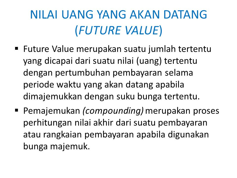 NILAI UANG YANG AKAN DATANG (FUTURE VALUE)  Future Value merupakan suatu jumlah tertentu yang dicapai dari suatu nilai (uang) tertentu dengan pertumb