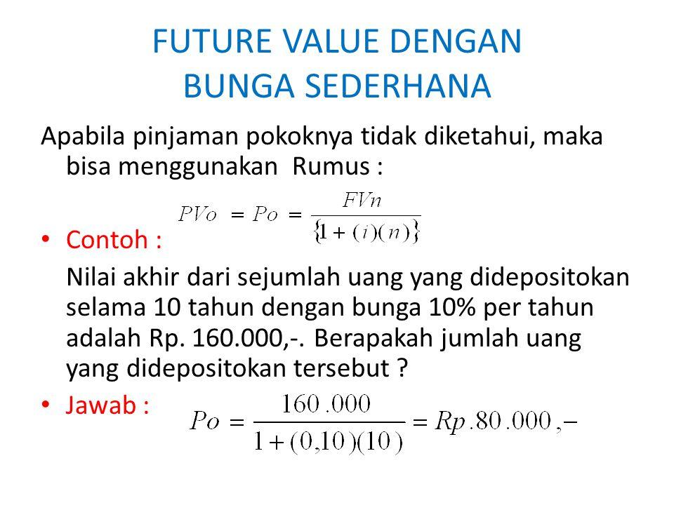 FUTURE VALUE DENGAN BUNGA SEDERHANA Apabila pinjaman pokoknya tidak diketahui, maka bisa menggunakan Rumus : Contoh : Nilai akhir dari sejumlah uang y