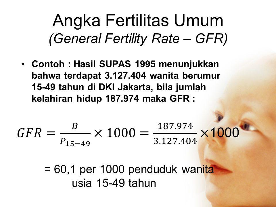Angka Fertilitas Umum (General Fertility Rate – GFR) Contoh : Hasil SUPAS 1995 menunjukkan bahwa terdapat 3.127.404 wanita berumur 15-49 tahun di DKI