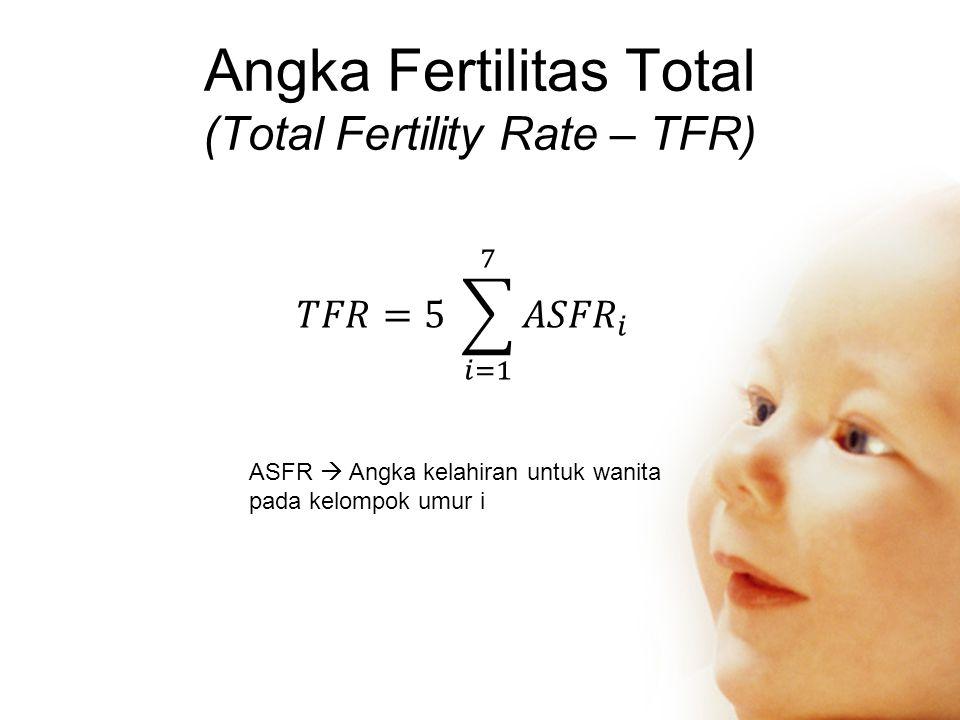 Angka Fertilitas Total (Total Fertility Rate – TFR) ASFR  Angka kelahiran untuk wanita pada kelompok umur i