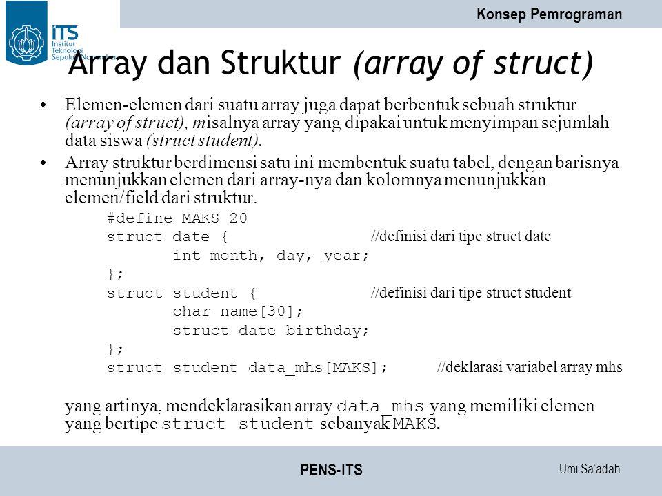 Umi Sa'adah Konsep Pemrograman PENS-ITS Array dan Struktur (array of struct) Elemen-elemen dari suatu array juga dapat berbentuk sebuah struktur (array of struct), misalnya array yang dipakai untuk menyimpan sejumlah data siswa (struct student).