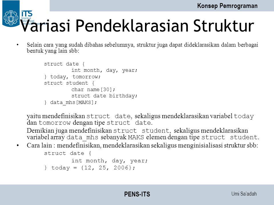 Umi Sa'adah Konsep Pemrograman PENS-ITS Variasi Pendeklarasian Struktur Selain cara yang sudah dibahas sebelumnya, struktur juga dapat dideklarasikan dalam berbagai bentuk yang lain sbb: struct date { int month, day, year; } today, tomorrow; struct student { char name[30]; struct date birthday; } data_mhs[MAKS]; yaitu mendefinisikan struct date, sekaligus mendeklarasikan variabel today dan tomorrow dengan tipe struct date.