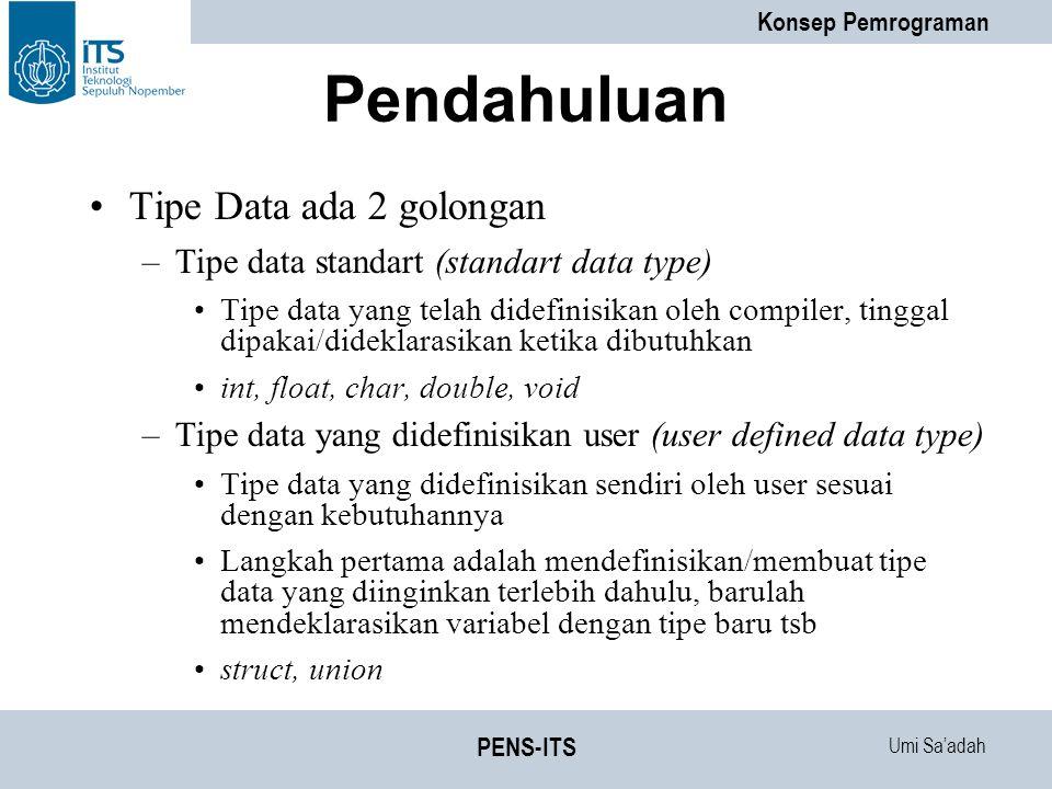 Umi Sa'adah Konsep Pemrograman PENS-ITS Pendahuluan Tipe Data ada 2 golongan –Tipe data standart (standart data type) Tipe data yang telah didefinisikan oleh compiler, tinggal dipakai/dideklarasikan ketika dibutuhkan int, float, char, double, void –Tipe data yang didefinisikan user (user defined data type) Tipe data yang didefinisikan sendiri oleh user sesuai dengan kebutuhannya Langkah pertama adalah mendefinisikan/membuat tipe data yang diinginkan terlebih dahulu, barulah mendeklarasikan variabel dengan tipe baru tsb struct, union