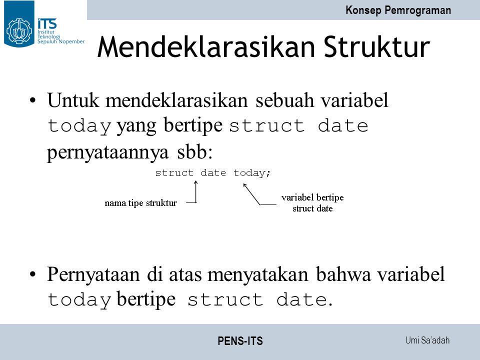Umi Sa'adah Konsep Pemrograman PENS-ITS Mendeklarasikan Struktur Untuk mendeklarasikan sebuah variabel today yang bertipe struct date pernyataannya sbb: Pernyataan di atas menyatakan bahwa variabel today bertipe struct date.