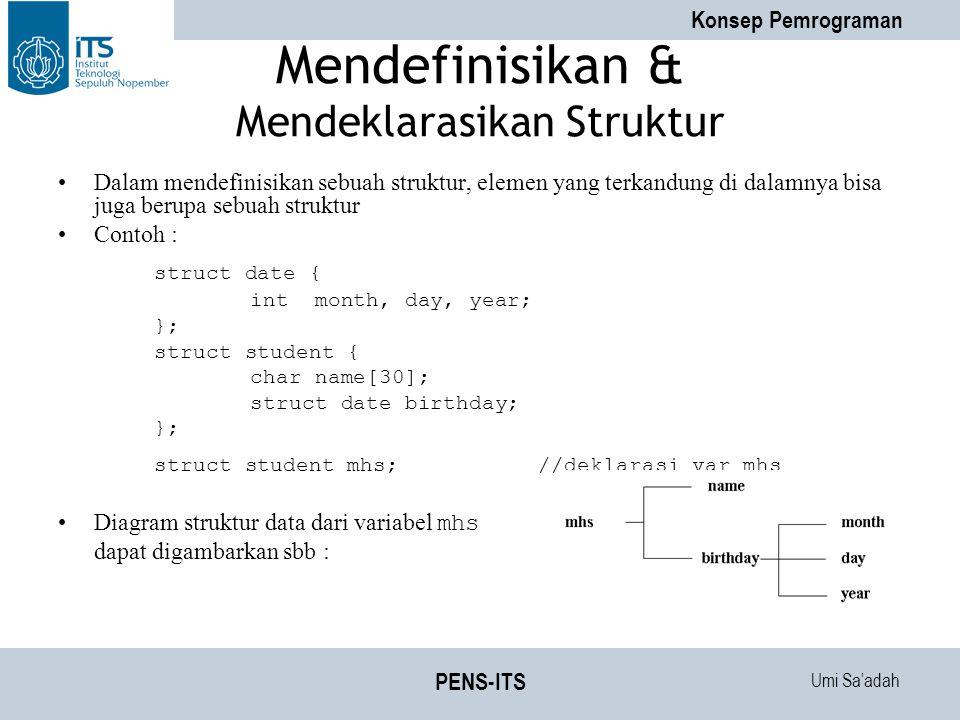 Umi Sa'adah Konsep Pemrograman PENS-ITS Mendefinisikan & Mendeklarasikan Struktur Dalam mendefinisikan sebuah struktur, elemen yang terkandung di dalamnya bisa juga berupa sebuah struktur Contoh : struct date { int month, day, year; }; struct student { char name[30]; struct date birthday; }; struct student mhs;//deklarasi var mhs Diagram struktur data dari variabel mhs dapat digambarkan sbb :