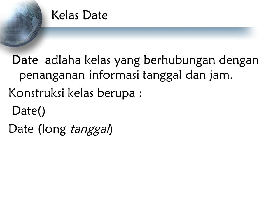 Kelas Date Date adlaha kelas yang berhubungan dengan penanganan informasi tanggal dan jam. Konstruksi kelas berupa : Date() Date (long tanggal)