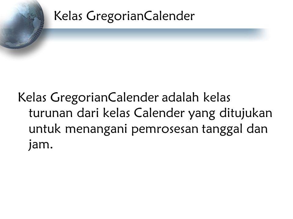 Kelas GregorianCalender Kelas GregorianCalender adalah kelas turunan dari kelas Calender yang ditujukan untuk menangani pemrosesan tanggal dan jam.