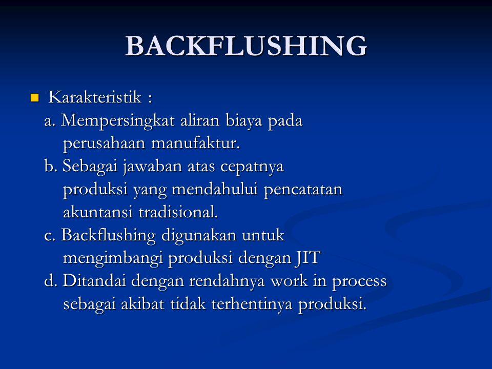 BACKFLUSHING Karakteristik : Karakteristik : a.Mempersingkat aliran biaya pada a.