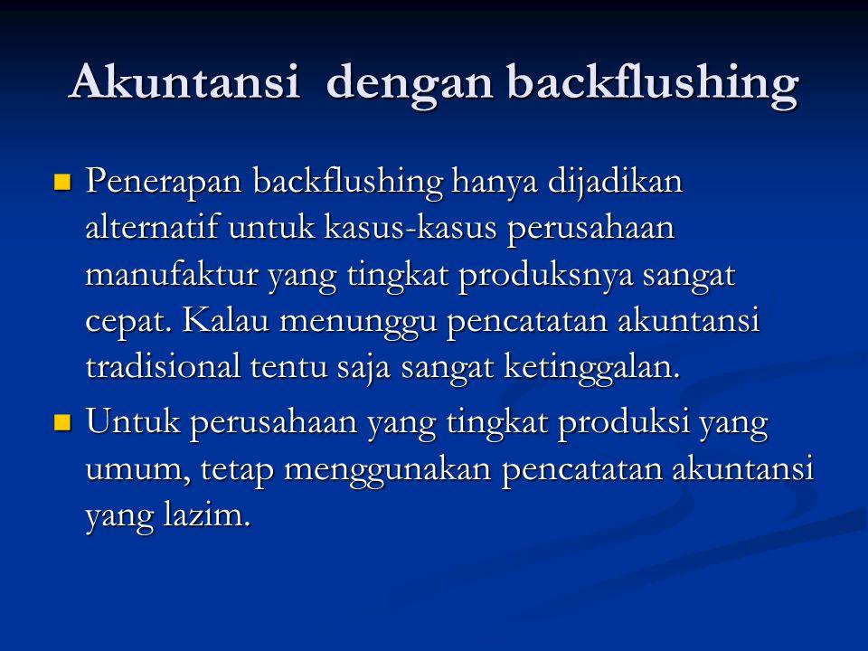 Akuntansi dengan backflushing Penerapan backflushing hanya dijadikan alternatif untuk kasus-kasus perusahaan manufaktur yang tingkat produksnya sangat cepat.