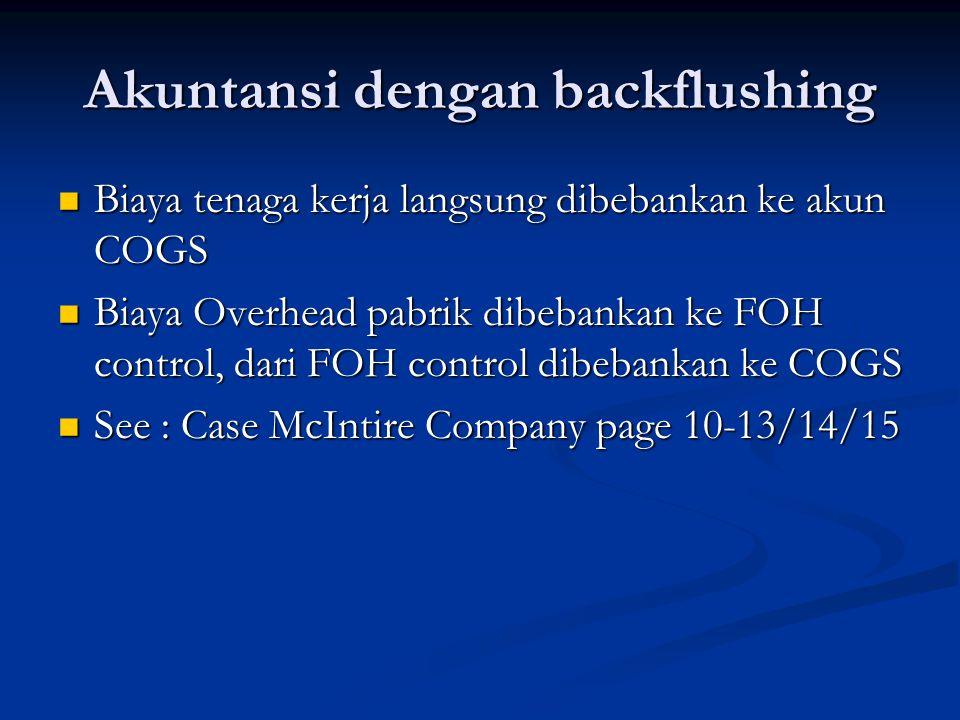 Akuntansi dengan backflushing Biaya tenaga kerja langsung dibebankan ke akun COGS Biaya tenaga kerja langsung dibebankan ke akun COGS Biaya Overhead pabrik dibebankan ke FOH control, dari FOH control dibebankan ke COGS Biaya Overhead pabrik dibebankan ke FOH control, dari FOH control dibebankan ke COGS See : Case McIntire Company page 10-13/14/15 See : Case McIntire Company page 10-13/14/15