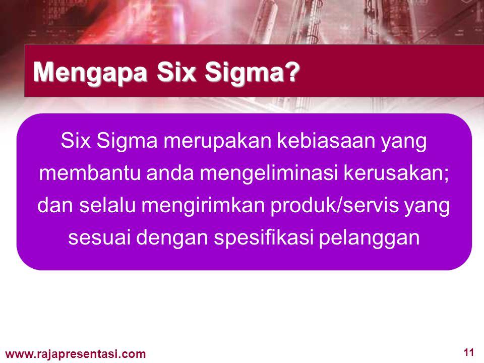 11 www.rajapresentasi.com Mengapa Six Sigma? Six Sigma merupakan kebiasaan yang membantu anda mengeliminasi kerusakan; dan selalu mengirimkan produk/s