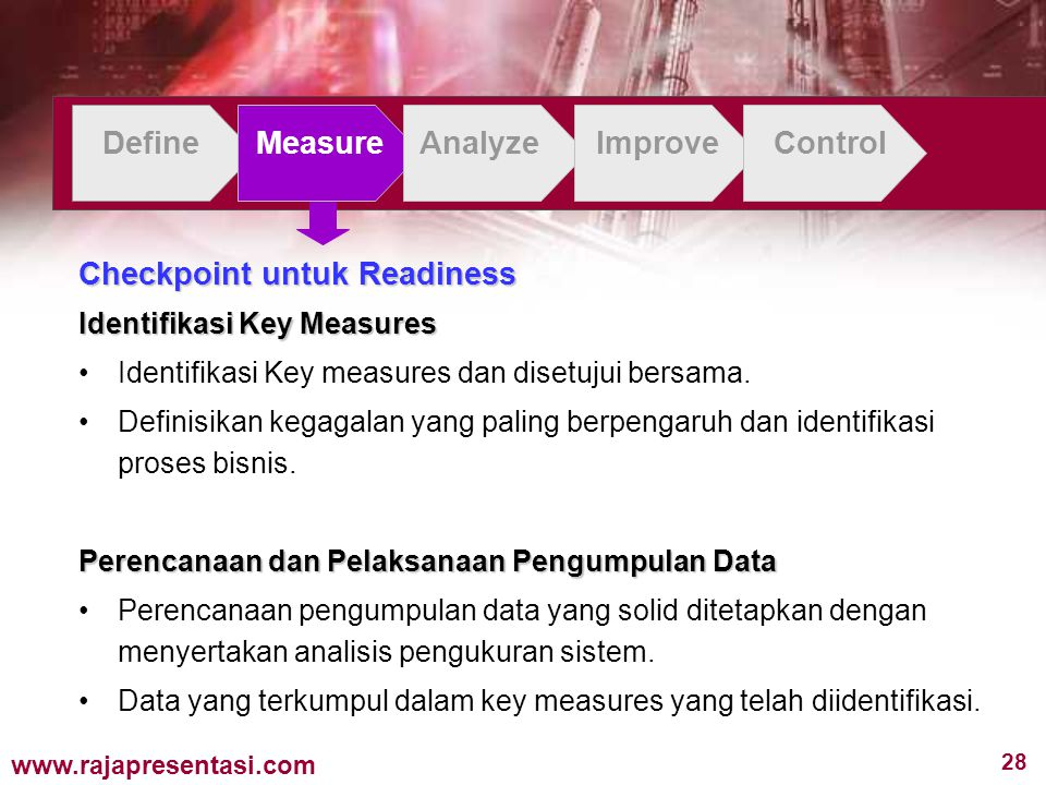 28 www.rajapresentasi.com DefineMeasureAnalyzeImproveControl Checkpoint untuk Readiness Identifikasi Key Measures Identifikasi Key measures dan disetu
