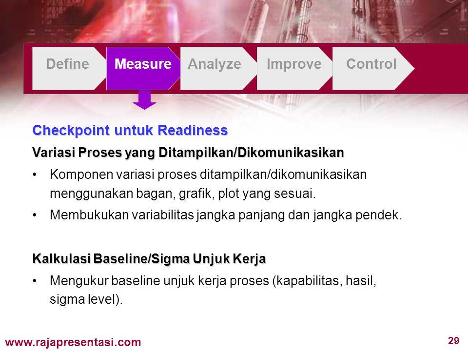 29 www.rajapresentasi.com DefineMeasureAnalyzeImproveControl Checkpoint untuk Readiness Variasi Proses yang Ditampilkan/Dikomunikasikan Komponen variasi proses ditampilkan/dikomunikasikan menggunakan bagan, grafik, plot yang sesuai.