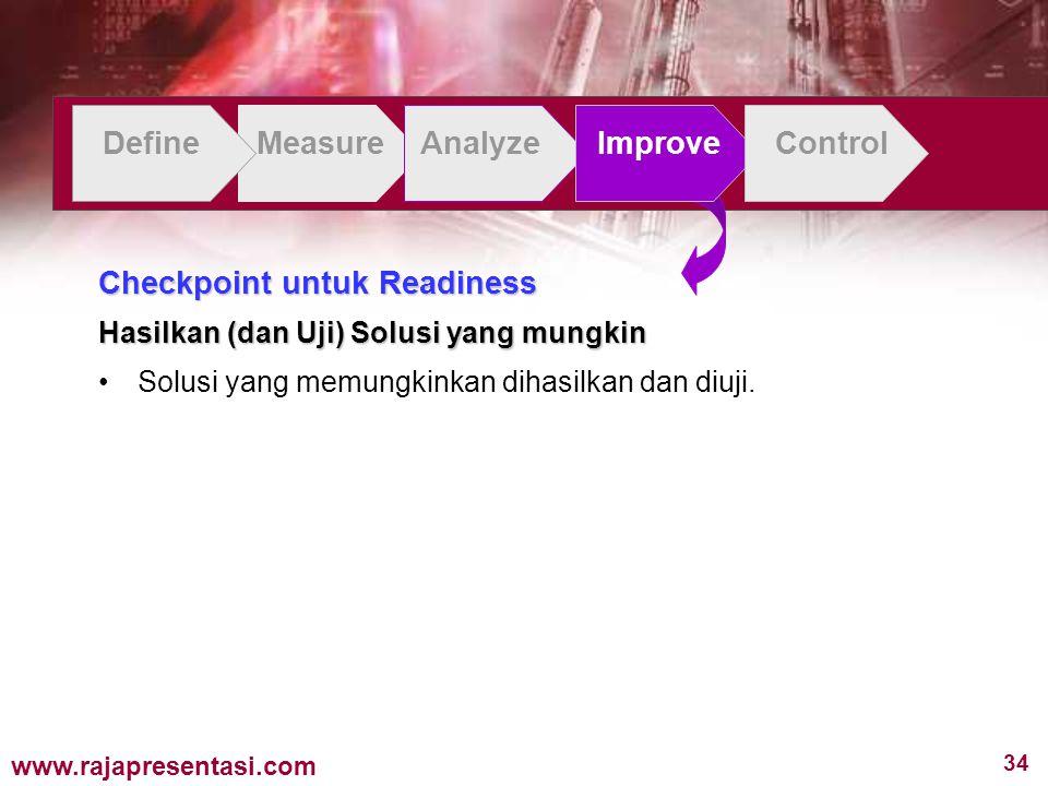 34 www.rajapresentasi.com DefineMeasureAnalyzeImproveControl Checkpoint untuk Readiness Hasilkan (dan Uji) Solusi yang mungkin Solusi yang memungkinkan dihasilkan dan diuji.