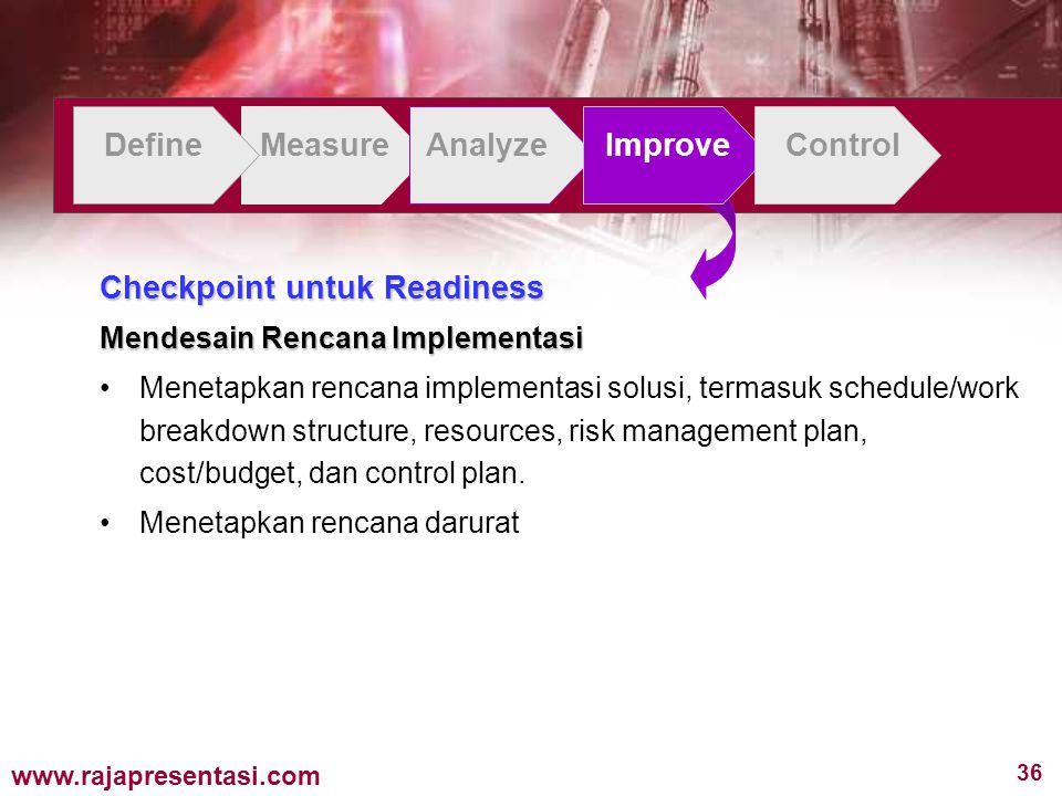 36 www.rajapresentasi.com DefineMeasureAnalyzeImproveControl Checkpoint untuk Readiness Mendesain Rencana Implementasi Menetapkan rencana implementasi solusi, termasuk schedule/work breakdown structure, resources, risk management plan, cost/budget, dan control plan.