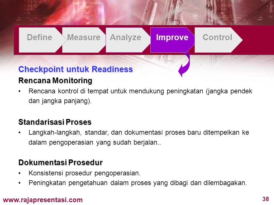 38 www.rajapresentasi.com DefineMeasureAnalyzeImproveControl Checkpoint untuk Readiness Rencana Monitoring Rencana kontrol di tempat untuk mendukung peningkatan (jangka pendek dan jangka panjang).