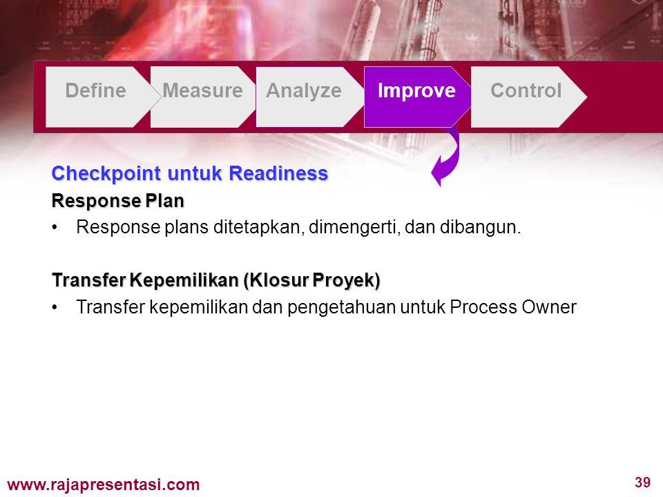 39 www.rajapresentasi.com DefineMeasureAnalyzeImproveControl Checkpoint untuk Readiness Response Plan Response plans ditetapkan, dimengerti, dan dibangun.